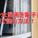 少女漫画を電子書籍で無料で読む・ダウンロードする方法の参考画像